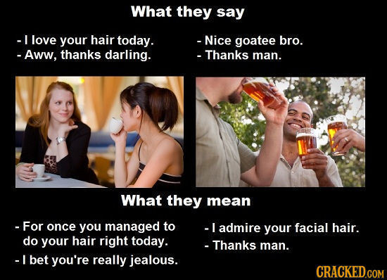 What they say -I love your hair today. - Nice goatee bro. - Aww, thanks darling. - Thanks man. What they mean -For once you managed to -I admire your