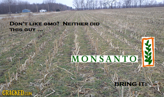 DON'T LIKE GMO? NEITHER DID THIS GUY-. MONSANTO BRING IT: CRACKEDCON COME