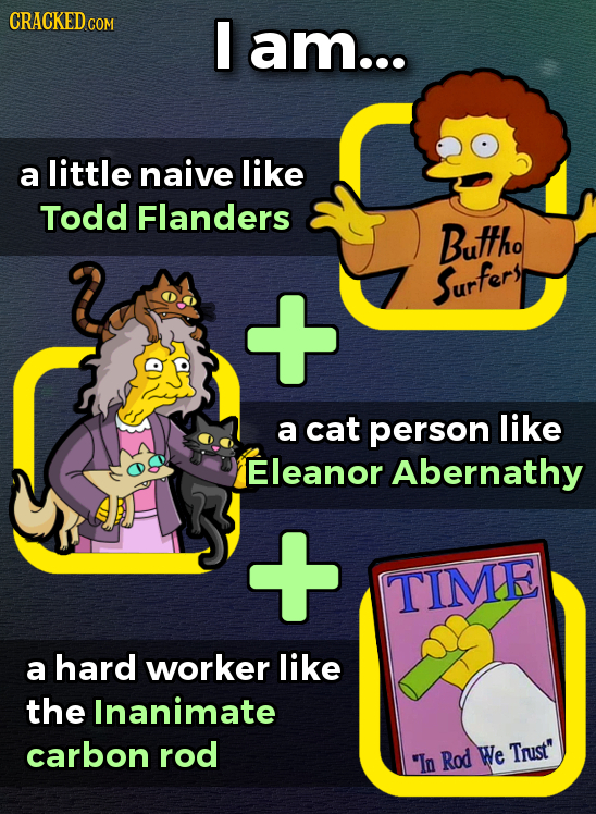 CRACKED cO COM am... a little naive like Todd Flanders Buttho Surfery a cat person like Eleanor Abernathy TIME a hard worker like the Inanimate carbon