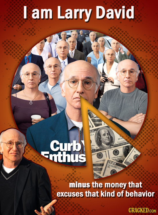 I am Larry David Curb Enthus 33081780 minus the money that excuses that kind of behavior