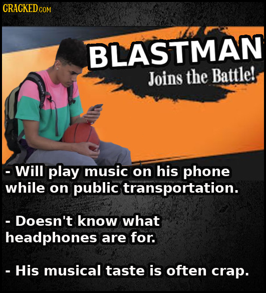 CRACKEDc COM BLASTMAN Joins the Battle! -Will play music on his phone while on public transportation. - Doesn't know what headphones are for. - His mu