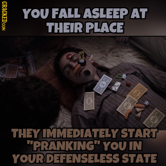 CRACKED.COM YOU FALL ASLEEP AT THEIR PLACE 009 13 100 Oor 100 THEY IMMEDIATELY START PRANKING YOU IN YOURDEFENSELESS STATE
