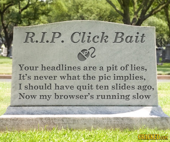 R.I.P. Click Bait Your headlines are a pit of lies, It's never what the pic implies, I should have quit ten slides ago, Now my browser's running slow