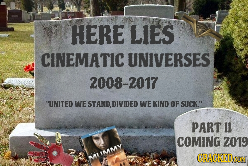 HERE LIES CINEMATIC UNIVERSES 2008-2017 UNITED WE STAND, DIVIDED WE KIND OF SUCK. PART Il COMING 2019 MIIMMV CRACKEDCO