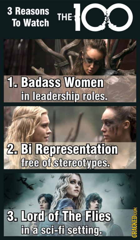 3 Reasons 100 THE To Watch 1. Badass Women in leadership roles. 2. Bi Representation free of stereotypes. 3. Lord of The Flies in a sci-fi setting. CR