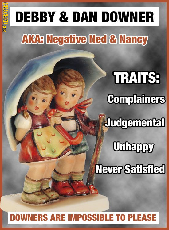 OPAOT DEBBY & DAN DOWNER AKA Negative Ned & Nancy TRAITS: Complainers Judgemental Unhappy Never Satisfied DOWNERS ARE IMPOSSIBLE TO PLEASE