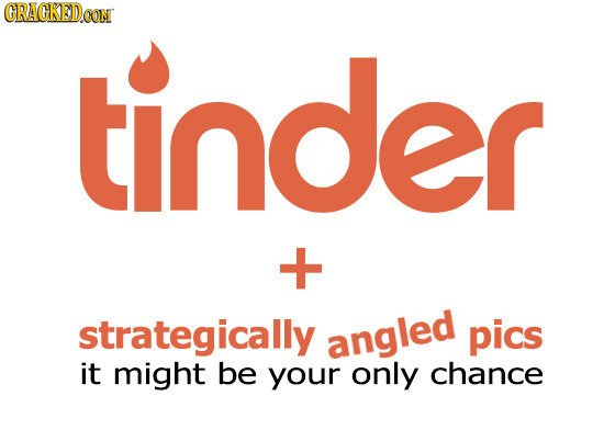 CRACKEDoG tinder + strategically angled pics it might be your only chance