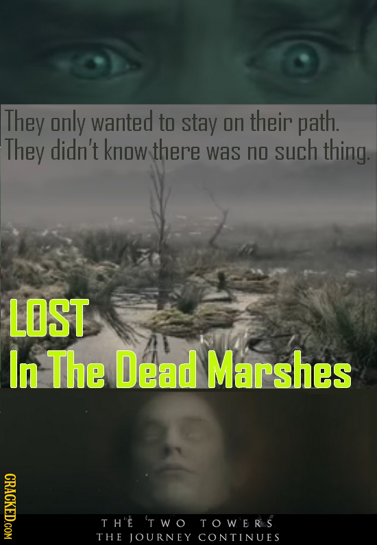They only wanted to stay on their path. They didn't know there was no such thing. LOST In The Dead Marshes CRACKED.COM TH'E 'TWO TOWERs THE JOURNEY CO