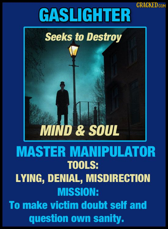 CRACKEDo GASLIGHTER Seeks to Destroy MIND & SOUL MASTER MANIPULATOR TOOLS: LYING, DENIAL, MISDIRECTION MISSION: To make victim doubt self and question