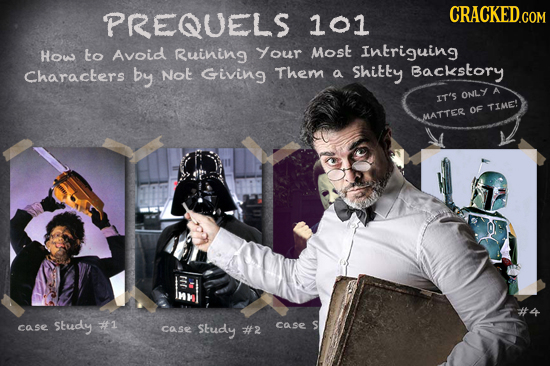PREQUELS 101 How to Avoid Ruining Your Most Intriguing Characters by Not Giving Them a Shitty Backstory ONLY IT'S TIE OF MMATTER Study #1 S case case