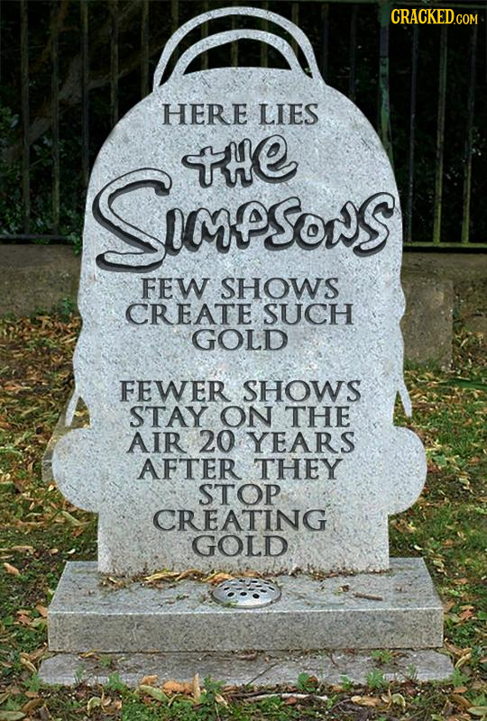 HERE LIES te SSPSONS FEW SHOWS CREATE. SUCH GOLD FEWER SHOWS STAY ON THE AIR 20 YEARS AFTER THEY STOP CREATING GOLD