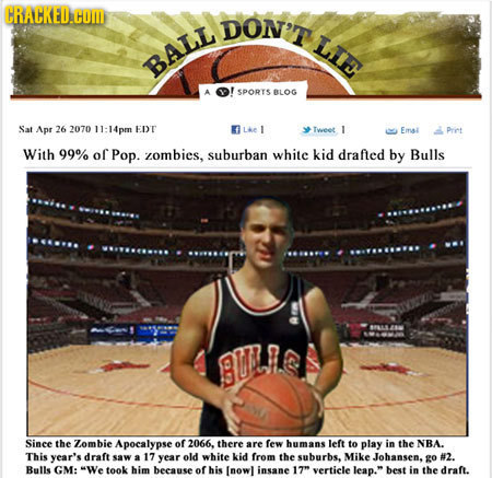 CRACKED.HOM DON'T LIE BALL SPORTS BLOG Sat Apr 26 2070 14pm EDT LAe 1 Tweet 1 Emal Priet With 99% of Pop. zombies, suburban white kid drafled by Bulls