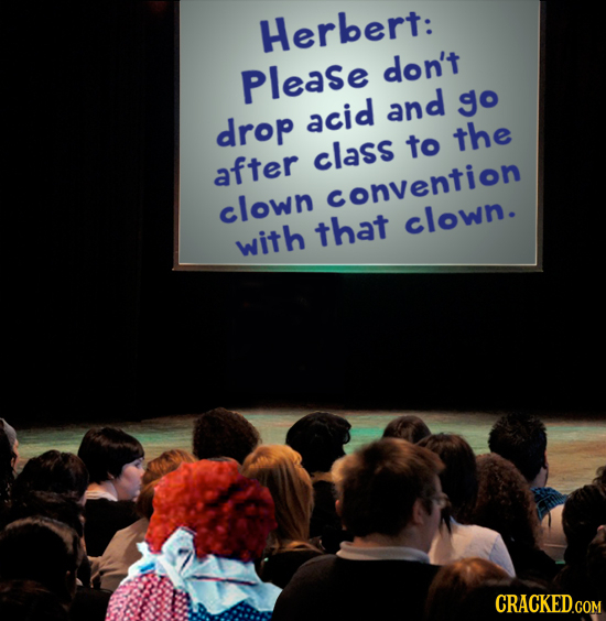 Herbert: Please don't and go drop acid the class to after clown convention that clown. with CRACKED.COM