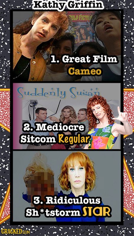 Kathy Griffin ULP FICTI l. Great Film Cameo Suddenly Susan 2. Mediocre Sitcom Regular 3. Ridiculous Sh tstorm STOR CRACKEDGOM