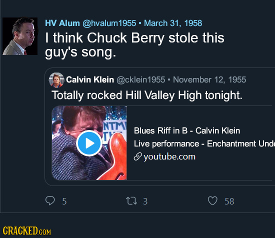 HV Alum @hvalum1955 March 31, 1958 I think Chuck Berry stole this guy's song. Calvin Klein @cklein1955 November 12, 1955 Totally rocked Hill Valley Hi