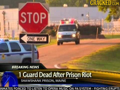 CRACKEDCON STOP ONE WAY BREAKING NEWS 1 Guard Dead After Prison Riot SHAWSHANK PRISON. MAINE INMATES FORCED TO LISTEN TO OPERA MUUSIC ON PA SYSTEM . F