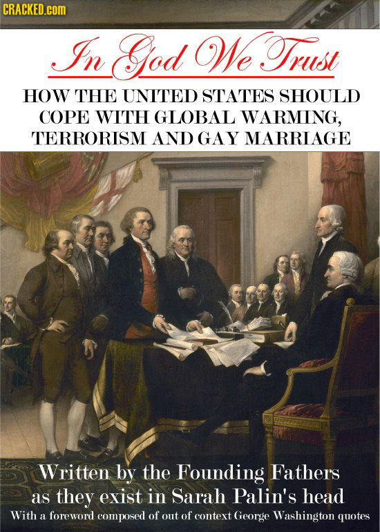 CRACKED.COM In God WeTrust HOW THE UNITED STATES SHOULD COPE WITH GLOBAL WARMING, TERRORISM AND GAY MARRIAGE Written by the Founding Fathers as they e