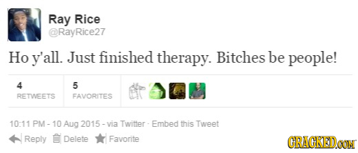 Ray Rice @RayRice27 Ho y'all. Just finished therapy. Bitches be people! 4 5 RETWEETS FAVORITES 10:11 PM - Aug 2015 - via Twitter- Embed this Tweet Rep