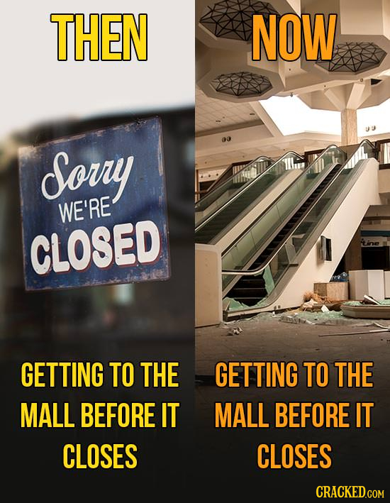 THEN NOW Sorry WE'RE CLOSED GETTING TO THE GETTING TO THE MALL BEFORE IT MALL BEFORE IT CLOSES CLOSES