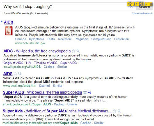 CRACKED. COM Why can't I stop coughing? searcn About 524.000 resuts (0.14 seconds) Advanced search AIDS AIDS (acquired immune deficiency syndrome) is