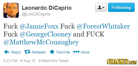 Leonardo Dicaprio Following @LeoDiCaprio Fuck @JamieFoxx Fuck @ Forestwhitaker Fuck @GeorgeClooneya and FUCK @ @MatthewMcConaughey Reply 17 Retweet Fa