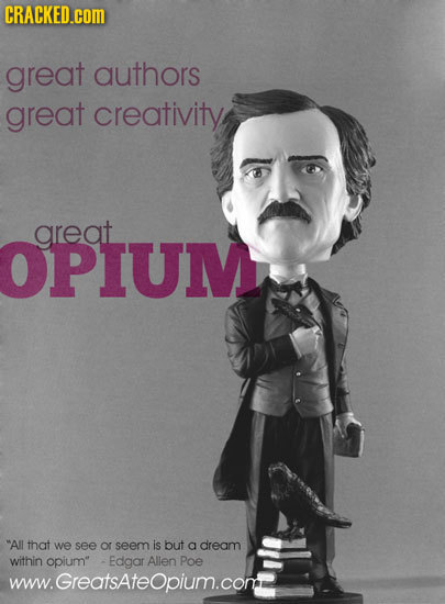 CRACKED.cOM great authors great creativity areat OPIUM All that we see or seem is but a dream within opium -Edgar Allen Poe www.Greatsateopium.com