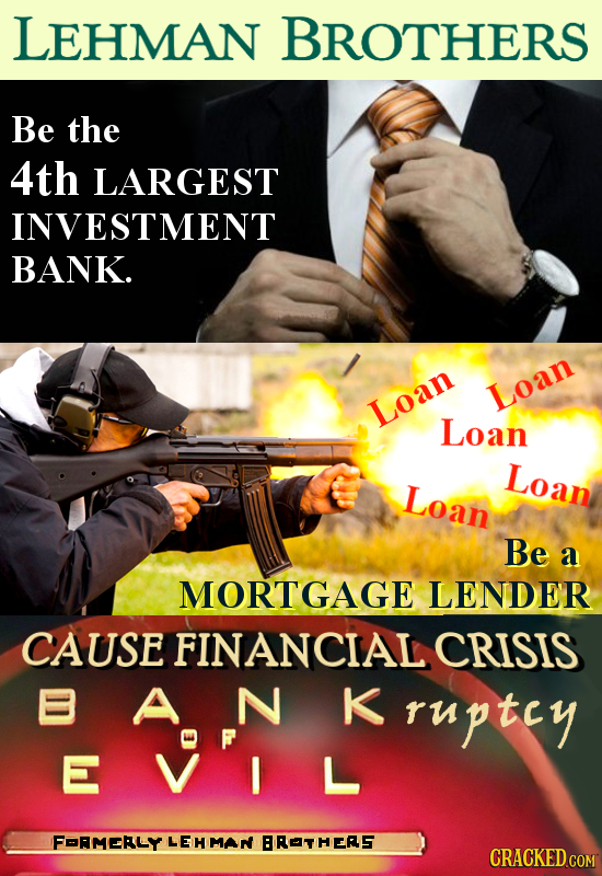 LEHMAN BROTHERS Be the 4th LARGEST INVESTMENT BANK. Loan Loan Loan Loan Loan Be a MORTGAGE LENDER CAUSE FINANCIAL CRISIS B A N K ruptcy E VIL FoRMERLY
