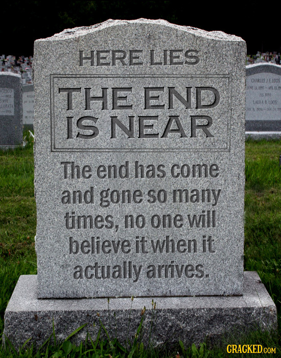 HERE LIES CHARLESJEL THE END LAURA  LOOS IS NEAR The end has come and gone SO many times, no one will believe it when it actually arrives.