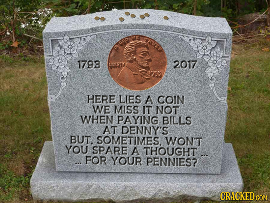 CRUE 1793 CTERY 2017 HERE LIES A COIN WE MISS IT NOT WHEN PAYING BILLS AT DENNY'S BUT. SOMETIMES. WON'T YOU SPARE A THOUGHT ... ... FOR YOUR PENNIES?