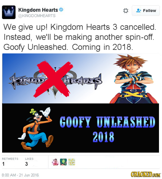 Kingdom Hearts Follow @KINGDOMHEARTS We give up! Kingdom Hearts 3 cancelled. Instead, we'll be making another spin-off. Goofy Unleashed. Coming in 201