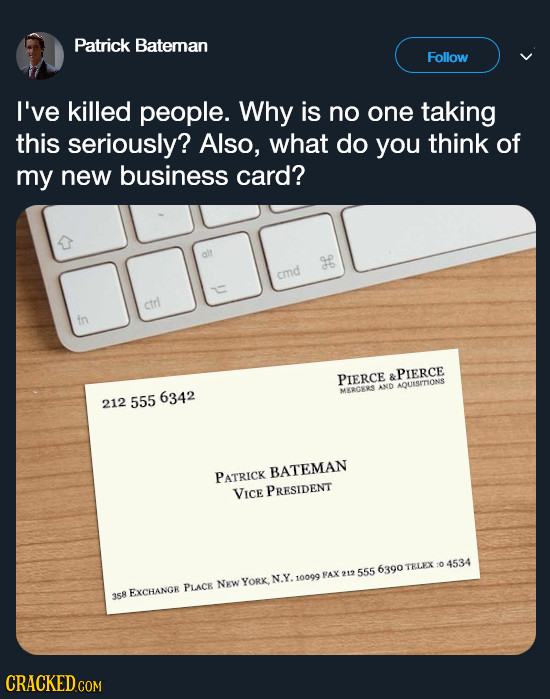 Patrick Bateman Follow I've killed people. Why is no one taking this seriously? Also, what do you think of my new business card? cmd ctrl in PIERCE &