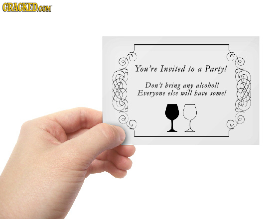 CRACKEDOOM You're Invited to a Party! Don't bring any alcohol! Everyone else will bave some!