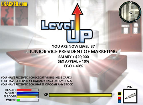 CRACKED.cOM Level YOU ARE NOW LEVEL 37 JUNIOR VICE PRESIDENT OF MARKETING SALARY ++- $20.000 SEX APPEAL + 10% EGO+40% YOU HAVE RECEIVED 100 EXECUTIVE