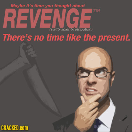 REVENGE Maybe it's time you thought about TM (swift-violent-retribution) There's no time like the present. CRACKED.cOM