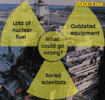 CRACKED.cOM Lots of Outdated nuclear equipment fuel What could go wrong? Bored scientists