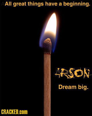 All great things have a beginning. ARSOn Dream big. CRACKED.COM