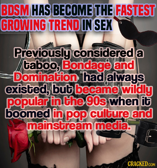 BDSM HAS BECOME THE FASTEST GROWING TREND IN SEX Previously considered a taboo, Bondage and Domination had always existed, but became wildly popular i