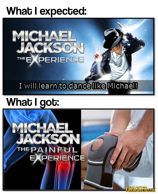 What I expected: MICHAEL JACKSON THE E PERIENCE I will learn to dance like Michael! What I got: MICHAEL JACKSON THE PAINFUL E PERIENCE