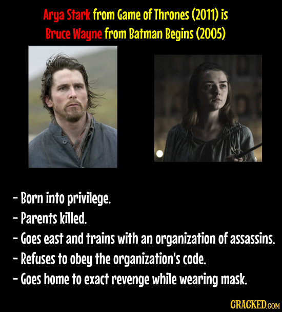 Arya Stark from Game of Thrones (2011) is Bruce Wayne from Batman Begins (2005) -Born into privilege. - Parents killed. -Goes east and trains with an