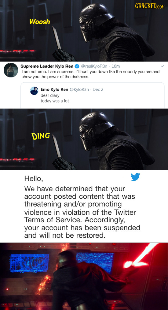 CRACKED.COM Woosh Supreme Leader Kylo Ren @realKyloR3n 10m L am not emo. L am supreme. I'll hunt you down like the nobody you are and show you the pow