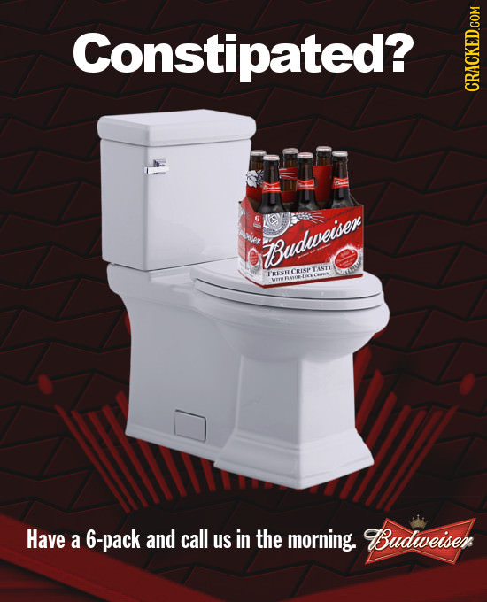 Constipated? CRACKED.COM Budweiser TASTE CRESP FRESE Have a 6-pack and call us in the morning. BBudweiser
