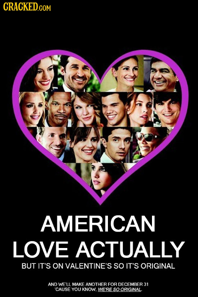 CRACKED.COM AMERICAN LOVE ACTUALLY BUT IT'S ON VALENTINE'S SO IT'S ORIGINAL AND WELL MAKE ANOTHER FOR DECEMBER31 'CAUSE YOU KNOW. WE'RE so ORIGINAL