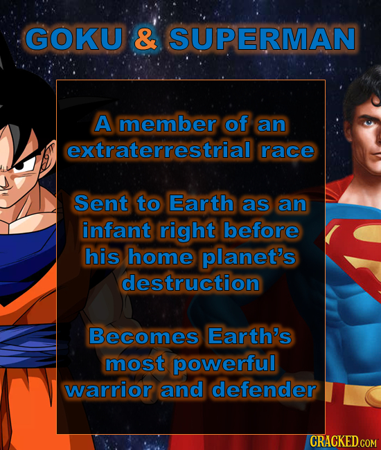GOKU & SUPERMAN A member of an extraterrestrial race Sent to Earth as an infant right before his home planet's destruction Becomes Earth's most powerf