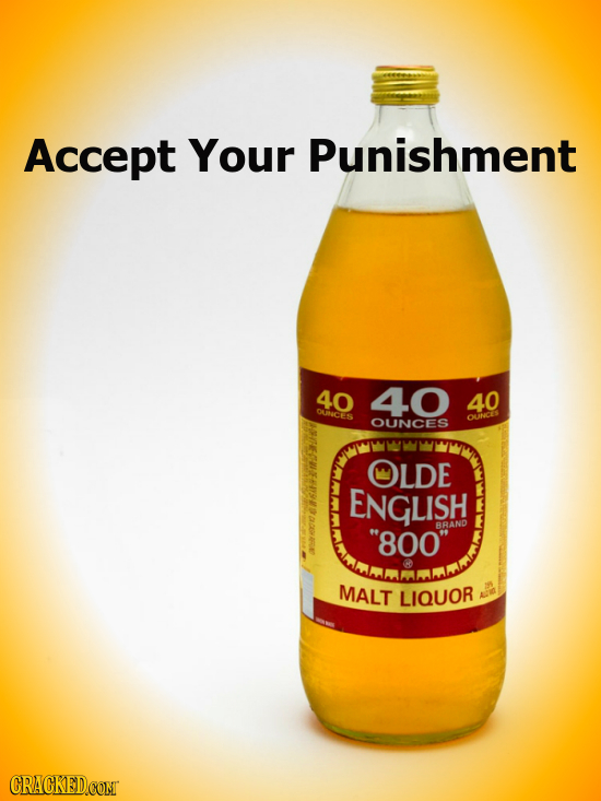 Accept Your Punishment 40 40 40 DUNCES OUNCES OLNCES OLDE ENGLISH 800 BRAND MALT LIQUOR CRACKEDCONT