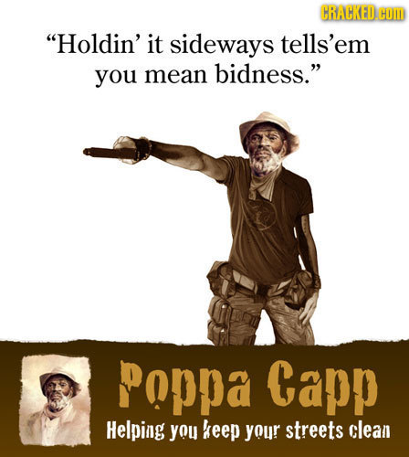CRACKED. HOI Holdin' it sideways tells'em you mean bidness. PoPpA Capp Helping you keep your streets clean