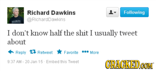 Richard Dawkins L- Following RichardDawidns I don't know half the shit I usually tweet about Reply t Retwpet Favorite ... More 937 AM. 15 Embed this w