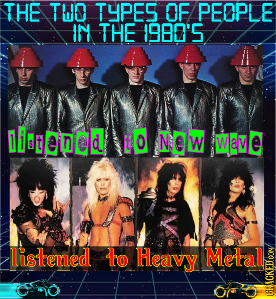 THE THO TYPES OF PEOPLE IN THE 1980'5 1iond G0 NW Wave listened to Heavy Metal CRACKED COM