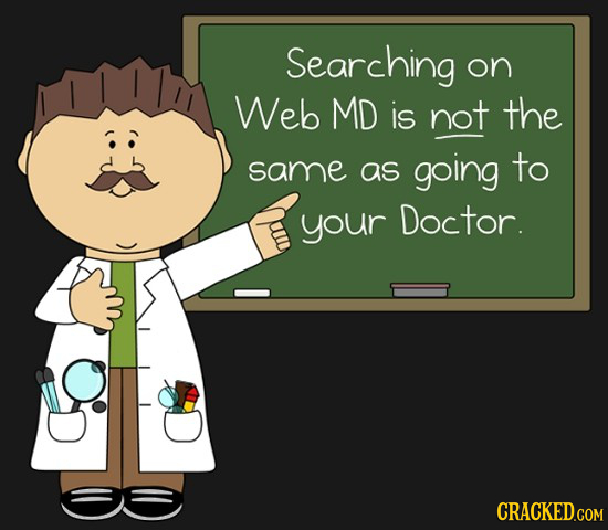 Searching on Web MD is not the same as going to your Doctor.