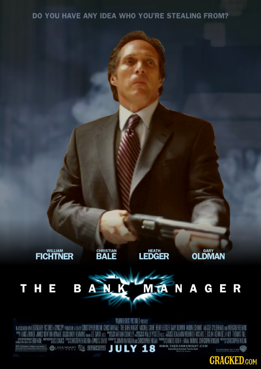 DO YOU HAVE ANY IDEA WHO YOU'RE STEALING FROM? WILLIAM CHRISTIAN HEATH GARY FICHTNER BALE LEDGER OLDMAN THE BANK MTANAGER JULY 18