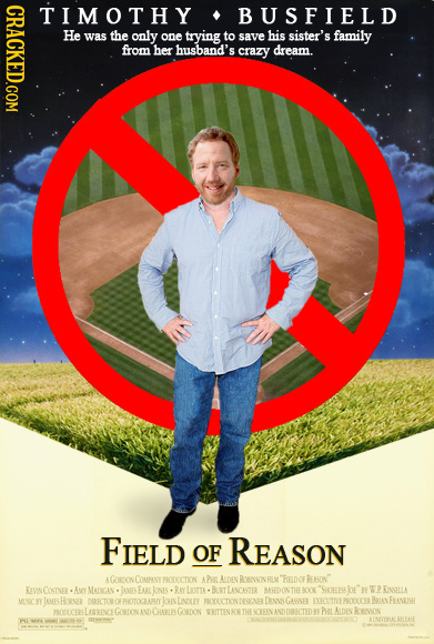 CRACKED.COM TIMOTHY BUSFIELD He was the only one trying to save his sister's family from her husband's crazy dream. FIELD OF REASON AGORDON COMANYPROC